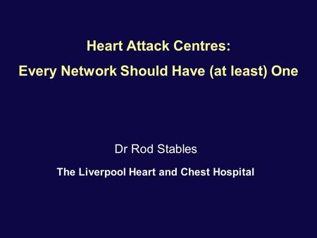 Heart Attack Centres: Every Network Should Have (at least) One Dr Rod Stables The Liverpool Heart and Chest Hospital.