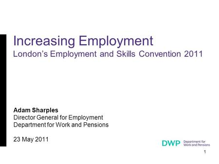 1 Adam Sharples Director General for Employment Department for Work and Pensions 23 May 2011 Increasing Employment London's Employment and Skills Convention.
