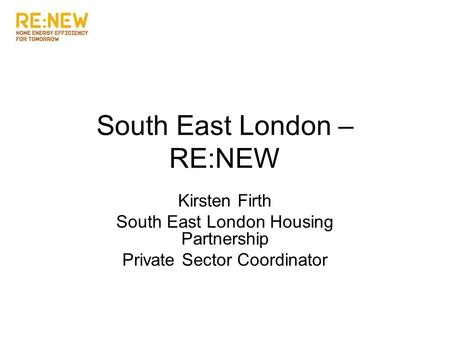 South East London – RE:NEW Kirsten Firth South East London Housing Partnership Private Sector Coordinator.