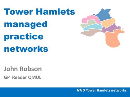 Tower Hamlets managed practice networks John Robson GP Reader QMUL NHS Tower Hamlets networks.