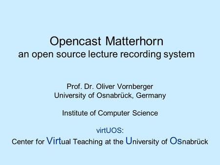 Opencast Matterhorn an open source lecture recording system Prof. Dr. Oliver Vornberger University of Osnabrück, Germany Institute of Computer Science.