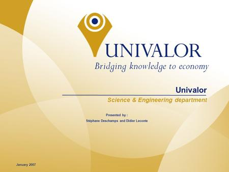 1 © Gestion Univalor, limited partnership Univalor Science & Engineering department January 2007 Presented by : Stéphane Deschamps and Didier Leconte.