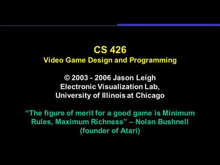 "CS 426 Video Game Design and Programming © 2003 - 2006 Jason Leigh Electronic Visualization Lab, University of Illinois at Chicago ""The figure of merit."