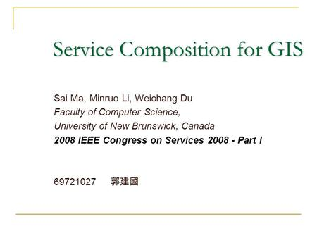 Service Composition for GIS Sai Ma, Minruo Li, Weichang Du Faculty of Computer Science, University of New Brunswick, Canada 2008 IEEE Congress on Services.