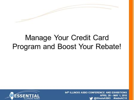 64 th ILLINOIS ASBO CONFERENCE AND EXHIBITIONS APRIL 29 – MAY 1, #iasboAC15 Manage Your Credit Card Program and Boost Your Rebate!