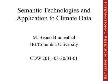 Semantic Technologies and Application to Climate Data M. Benno Blumenthal IRI/Columbia University CDW 2011-03-30/04-01.