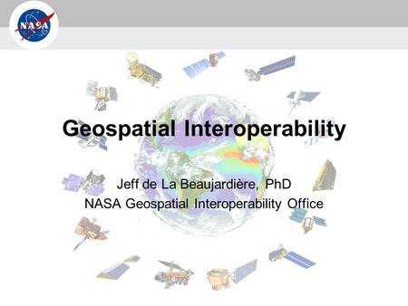 Geospatial Interoperability Jeff de La Beaujardière, PhD NASA Geospatial Interoperability Office.