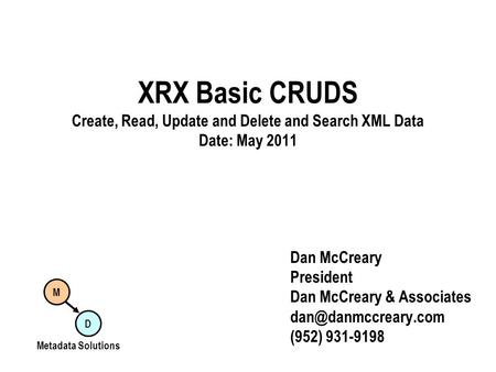 XRX Basic CRUDS Create, Read, Update and Delete and Search XML Data Date: May 2011 Dan McCreary President Dan McCreary & Associates