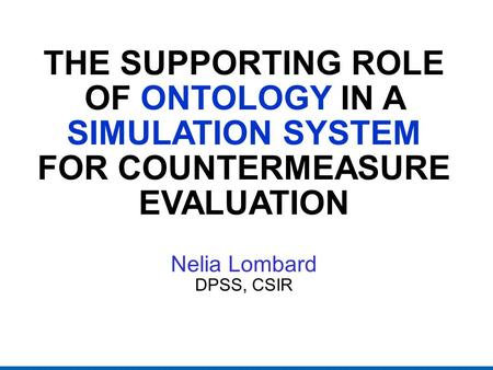 THE SUPPORTING ROLE OF ONTOLOGY IN A SIMULATION SYSTEM FOR COUNTERMEASURE EVALUATION Nelia Lombard DPSS, CSIR.