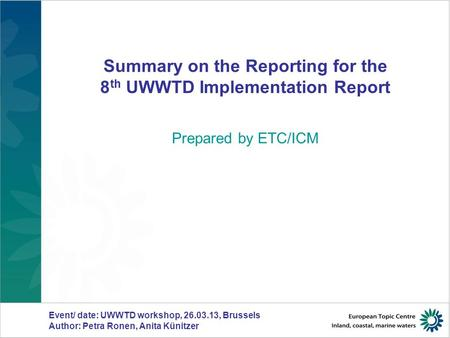 Summary on the Reporting for the 8 th UWWTD Implementation Report Prepared by ETC/ICM Event/ date: UWWTD workshop, 26.03.13, Brussels Author: Petra Ronen,