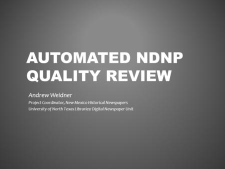 AUTOMATED NDNP QUALITY REVIEW Andrew Weidner Project Coordinator, New Mexico Historical Newspapers University of North Texas Libraries: Digital Newspaper.