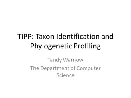 TIPP: Taxon Identification and Phylogenetic Profiling Tandy Warnow The Department of Computer Science.