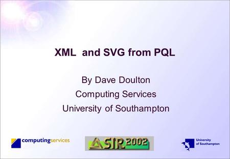 XML and SVG from PQL By Dave Doulton Computing Services University of Southampton.