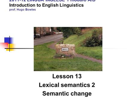 2011-12 LINGUA INGLESE 1 modulo A/B Introduction to English Linguistics prof. Hugo Bowles Lesson 13 Lexical semantics 2 Semantic change.