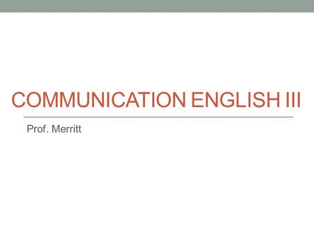 COMMUNICATION ENGLISH III Prof. Merritt. Today Course introduction Pre-class survey.