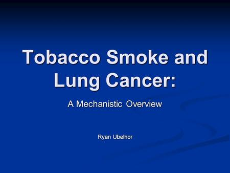 Tobacco Smoke and Lung Cancer: A Mechanistic Overview Ryan Ubelhor.
