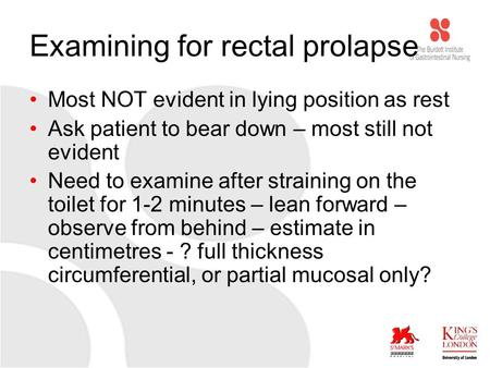 Examining for rectal prolapse Most NOT evident in lying position as rest Ask patient to bear down – most still not evident Need to examine after straining.