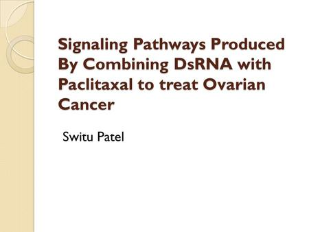 Signaling Pathways Produced By Combining DsRNA with Paclitaxal to treat Ovarian Cancer Switu Patel.