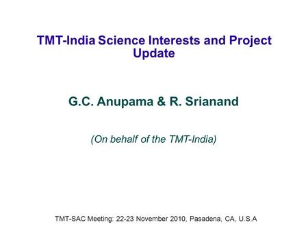 TMT-India Science Interests and Project Update G.C. Anupama & R. Srianand (On behalf of the TMT-India)‏ TMT-SAC Meeting: 22-23 November 2010, Pasadena,