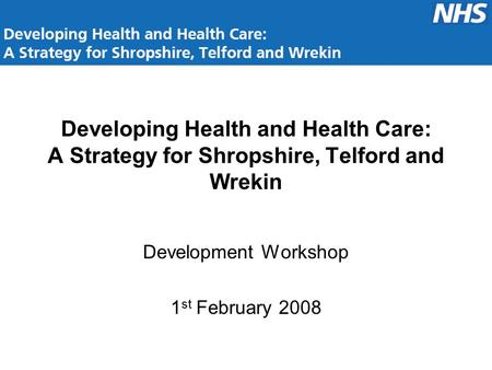 Developing Health and Health Care: A Strategy for Shropshire, Telford and Wrekin Development Workshop 1 st February 2008.