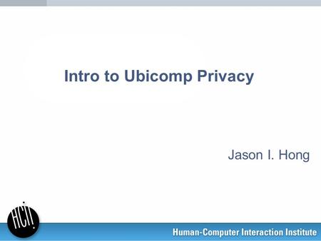 Intro to Ubicomp Privacy Jason I. Hong. Ubicomp envisions –lots of sensors for gathering data –rich world models describing people, places, things –pervasive.