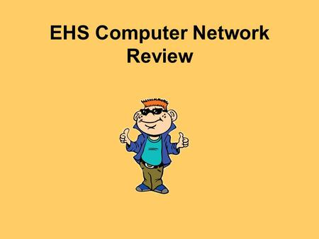 EHS Computer Network Review. Hey Everybody! My name is Tek. I ' m going to be your guide today!