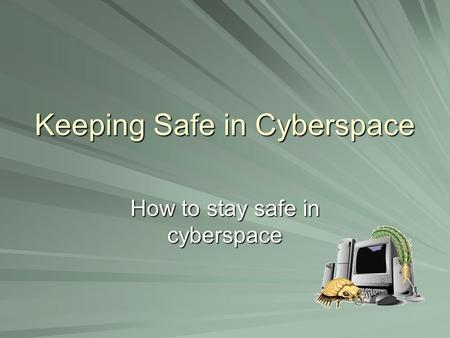 Keeping Safe in Cyberspace How to stay safe in cyberspace.