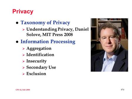 CPS 82, Fall 2008 17.1 Privacy l Taxonomy of Privacy  Understanding Privacy, Daniel Solove, MIT Press 2008 l Information Processing  Aggregation  Identification.