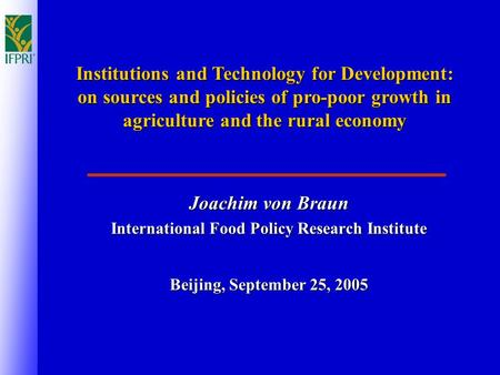 Joachim von Braun International Food Policy Research Institute Beijing, September 25, 2005 Institutions and Technology for Development: on sources and.