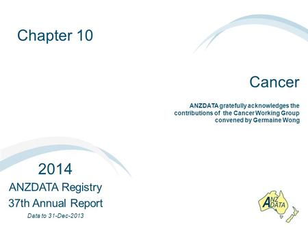 Chapter 10 Cancer 2014 ANZDATA Registry 37th Annual Report Data to 31-Dec-2013 ANZDATA gratefully acknowledges the contributions of the Cancer Working.