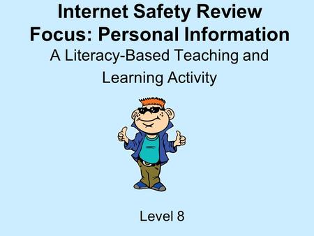 Internet Safety Review Focus: Personal Information A Literacy-Based Teaching and Learning Activity Level 8.