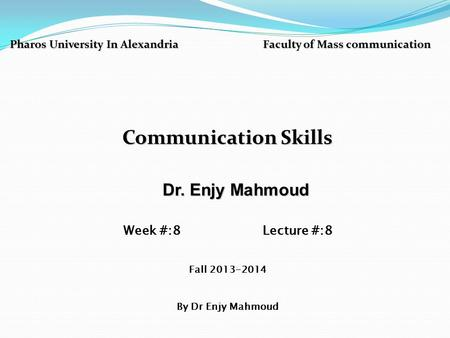 Pharos University In Alexandria Faculty of Mass communication Communication Skills Dr. Enjy Mahmoud Dr. Enjy Mahmoud Week #:8 Lecture #:8 Fall 2013-2014.