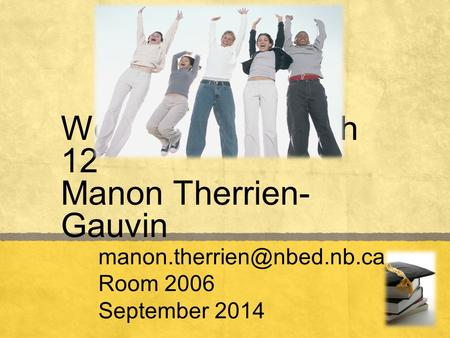 Welcome to English 12 Manon Therrien- Gauvin Room 2006 September 2014.