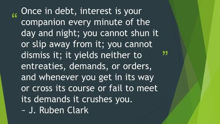 """ "" Once in debt, interest is your companion every minute of the day and night; you cannot shun it or slip away from it; you cannot dismiss it; it yields."