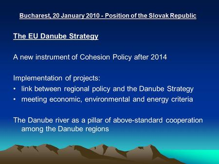 Bucharest, 20 January 2010 - Position of the Slovak Republic The EU Danube Strategy A new instrument of Cohesion Policy after 2014 Implementation of projects: