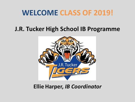 WELCOME CLASS OF 2019! J.R. Tucker High School IB Programme Ellie Harper, IB Coordinator.