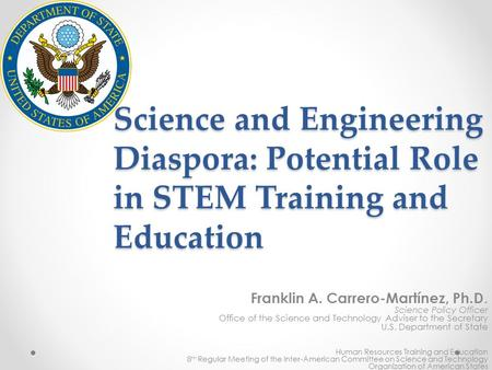 Science and Engineering Diaspora: Potential Role in STEM Training and Education Franklin A. Carrero-Martínez, Ph.D. Science Policy Officer Office of the.