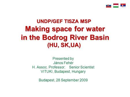 UNDP/GEF TISZA MSP Making space for water in the Bodrog River Basin (HU, SK,UA) Presented by János Fehér H. Assoc. Professor; Senior Scientist VITUKI,
