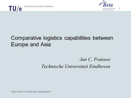 /department of technology management 1 Comparative logistics capabilities between Europe and Asia Jan C. Fransoo Technische Universiteit Eindhoven.