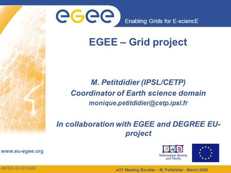 INFSO-RI-031688 Enabling Grids for E-sciencE www.eu-egee.org eGY Meeting Boulder – M. Petitdidier –March 2008 EGEE – Grid project M. Petitdidier (IPSL/CETP)