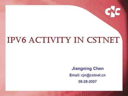 IPV6 activity in CSTNET Jiangning Chen   08-28-2007.