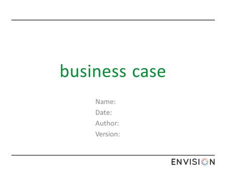 Business case Name: Date: Author: Version:. business case The summary should provide the reader with a clear understanding of the reasons for the initiative.