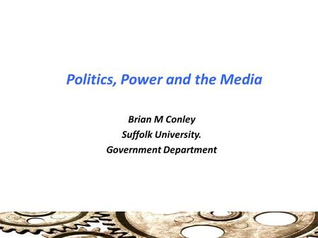 Politics, Power and the Media Brian M Conley Suffolk University. Government Department.
