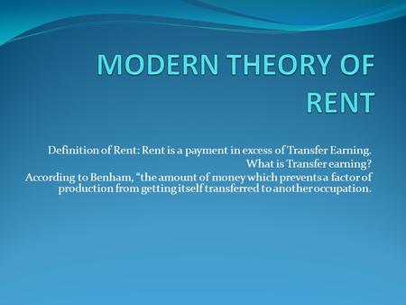 "Definition of Rent: Rent is a payment in excess of Transfer Earning. What is Transfer earning? According to Benham, ""the amount of money which prevents."