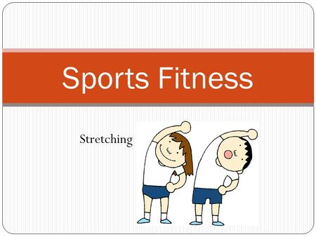 Sports Fitness Stretching. Session 12 Objectives The student will learn the importance of stretching before and after exercise. The student will learn.