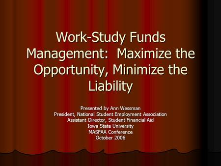 Work-Study Funds Management: Maximize the Opportunity, Minimize the Liability Presented by Ann Wessman President, National Student Employment Association.