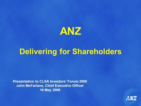 ANZ Delivering for Shareholders Presentation to CLSA Investors' Forum 2000 John McFarlane, Chief Executive Officer 16 May 2000.