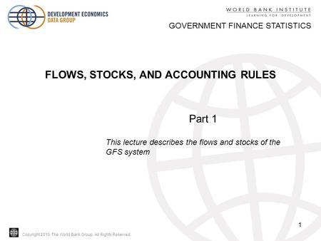Copyright 2010, The World Bank Group. All Rights Reserved. 1 GOVERNMENT FINANCE STATISTICS FLOWS, STOCKS, AND ACCOUNTING RULES Part 1 This lecture describes.