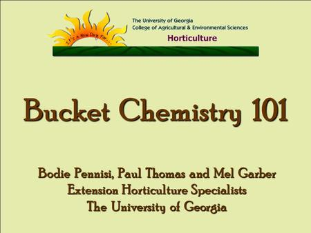 Bucket Chemistry 101 Bodie Pennisi, Paul Thomas and Mel Garber Extension Horticulture Specialists The University of Georgia.