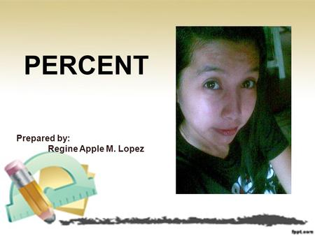 PERCENT Prepared by: Regine Apple M. Lopez. PERCENT Definition Conversion Percentage, Rate and Base Percentage Problem.